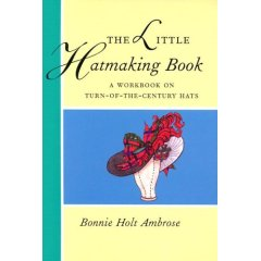 The Little Hatmaking Book: A Workbook on Turn-Of-The-Century Hats (Little Hatmaking Book)
