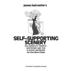 James Hull Miller's Self Supporting Scenery for Childrens Theatre and Grown Ups Too Scenic Workbook